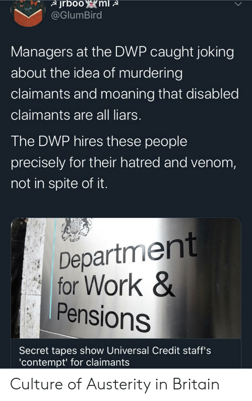 Work, Britain, and Contempt: jrbooml A  @GlumBird  Managers at the DWP caught joking  about the idea of murdering  claimants and moaning that disabled  claimants are all liars.  The DWP hires these people  precisely for their hatred and venom,  not in spite of it.  Department  for Work &  Pensions  Secret tapes show Universal Credit staff's  'contempt' for claimants Culture of Austerity in Britain