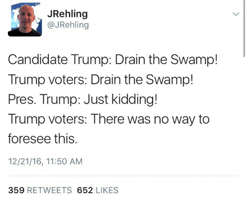 drain-the-swamp: JRehling  @JRehling  Candidate Trump: Drain the Swamp!  Trump voters: Drain the Swamp!  Pres. Trump: Just kidding!  Trump voters: There was no way to  foresee this.  12/21/16, 11:50 AM  359 RETWEETS 652 LIKES