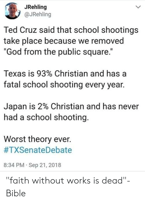 "school shooting: JRehling  @JRehling  Ted Cruz said that school shootings  take place because we removed  ""God from the public square.""  Texas is 93% Christian and has a  fatal school shooting every year.  Japan is 2% Christian and has never  had a school shooting.  Worst theory ever.  #TXSenateDebate  8:34 PM Sep 21, 2018 ""faith without works is dead""- Bible"