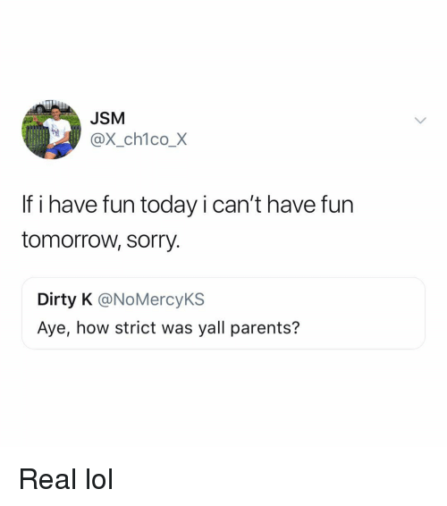 Have Fun Today: JSM  X_ch1co_X  If i have fun today i can't have furn  tomorrow, sorry.  Dirty K @NoMercyKS  Aye, how strict was yall parents? Real lol