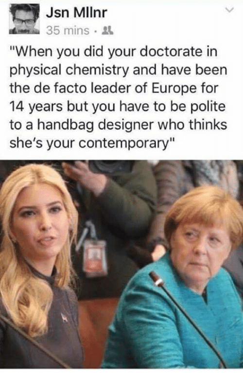 """de facto: Jsn Mllnr  35 mins  """"When you did your doctorate in  physical chemistry and have been  the de facto leader of Europe for  14 years but you have to be polite  to a handbag designer who thinks  she's your contemporary"""""""