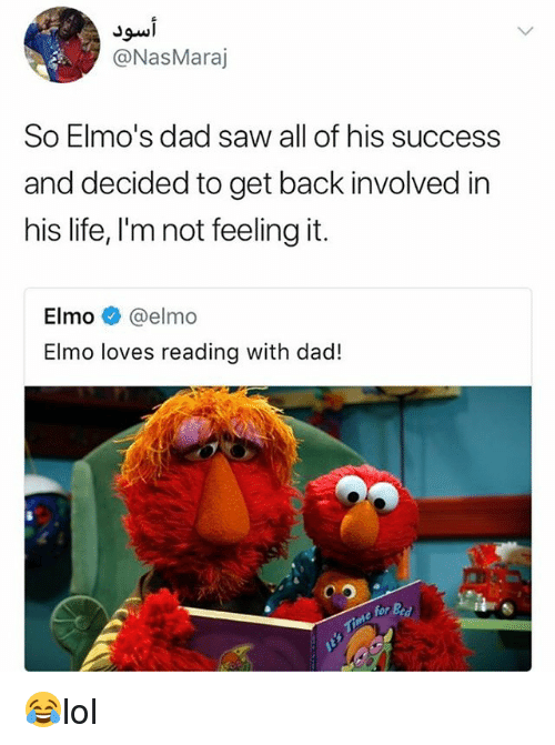 Dad, Elmo, and Life: JSwi  @NasMaraj  So Elmo's dad saw all of his success  and decided to get back involved in  his life, I'mnot feeling it.  Elmo @elmo  Elmo loves reading with dad!  for 😂lol
