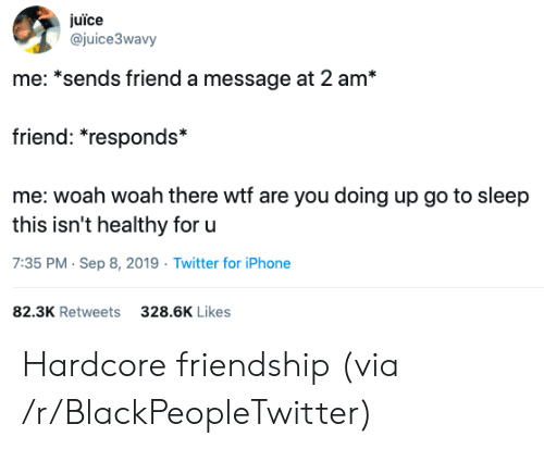 Blackpeopletwitter, Go to Sleep, and Iphone: juïce  @juice3wavy  me: *sends friend a message at 2 am*  friend: *responds*  me: woah woah there wtf are you doing up go to sleep  this isn't healthy for u  7:35 PM Sep 8, 2019 Twitter for iPhone  82.3K Retweets  328.6K Likes Hardcore friendship (via /r/BlackPeopleTwitter)
