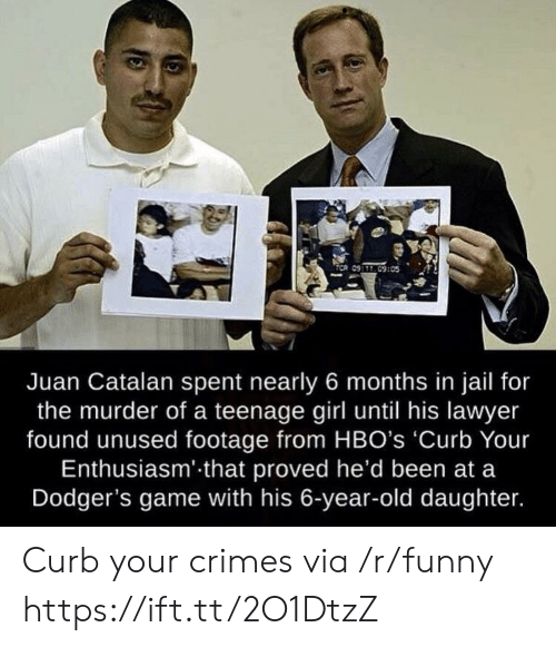 catalan: Juan Catalan spent nearly 6 months in jail for  the murder of a teenage girl until his lawyer  found unused footage from HBO's 'Curb Your  Enthusiasm' that proved he'd been at a  Dodger's game with his 6-year-old daughter. Curb your crimes via /r/funny https://ift.tt/2O1DtzZ