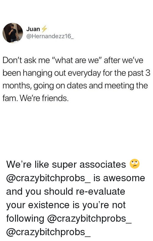 "Fam, Friends, and Memes: Juan  @Hernandezz16_  Don't ask me ""what are we"" after we've  been hanging out everyday for the past 3  months, going on dates and meeting the  fam. We're friends We're like super associates 🙄 @crazybitchprobs_ is awesome and you should re-evaluate your existence is you're not following @crazybitchprobs_ @crazybitchprobs_"