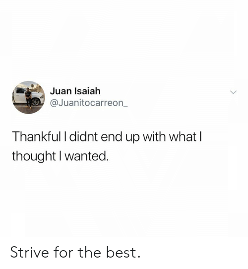 Dank, Best, and Thought: Juan Isaiah  @Juanitocarreon  Thankful I didnt end up with what l  thought I wanted. Strive for the best.