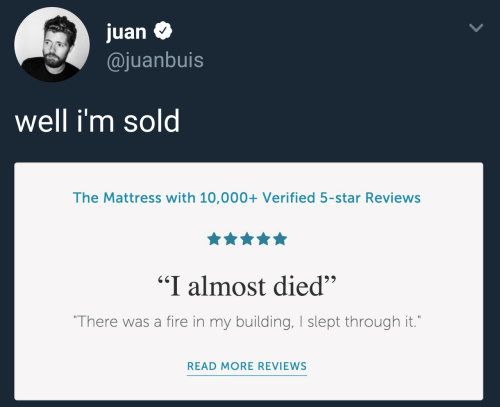 "slept: juan $  @juanbuis  Well im sol  The Mattress with 10,000+ Verified 5-star Reviews  ""I almost died""  There was a fire in my building, I slept through it.  READ MORE REVIEWS"