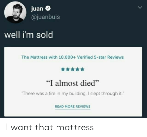 "Fire, Mattress, and Star: juan  @juanbuis  well i'm sold  The Mattress with 10,000+ Verified 5-star Reviews  ""I almost died""  There was a fire in my building, I slept through it.  READ MORE REVIEWS I want that mattress"