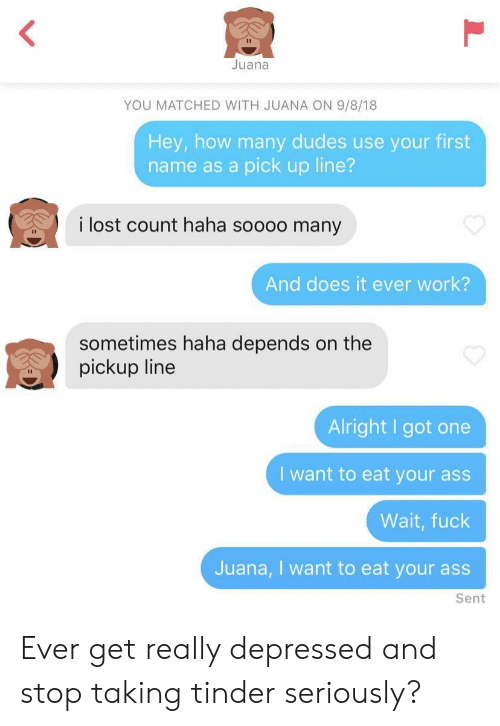 Got One: Juana  YOU MATCHED WITH JUANA ON 9/8/18  Hey, how many dudes use your first  name as a pick up line?  i lost count haha soooo many  And does it ever work?  sometimes haha depends on the  pickup line  Alright I got one  I want to eat your ass  Wait, fuck  Juana, I want to eat your ass  Sent Ever get really depressed and stop taking tinder seriously?