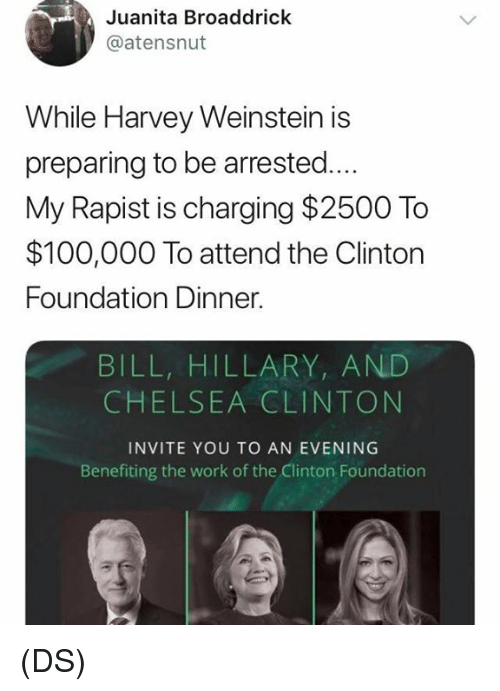 Chelsea Clinton: Juanita Broaddrick  @atensnut  While Harvey Weinstein is  preparing to be arrested...  My Rapist is charging $2500 To  $100,000 To attend the Clintorn  Foundation Dinner.  BILL, HILLARY, AND  CHELSEA CLINTON  INVITE YOU TO AN EVENING  Benefiting the work of the Clinton Foundation (DS)