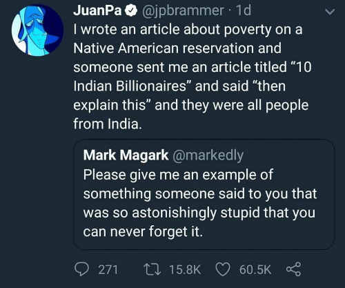 "Native American: JuanPa @jpbrammer 1d  I wrote an article about poverty on a  Native American reservation and  someone sent me an article titled ""10  Indian Billionaires"" and said ""then  explain this"" and they were all people  from India.  Mark Magark @markedly  Please give me an example of  something someone said to you that  was so astonishingly stupid that you  can never forget it.  0271ロ15.8K 60.5K Ç"