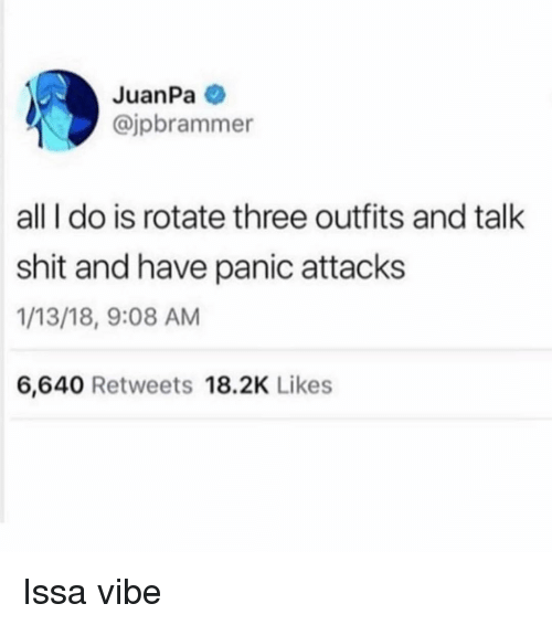 issa: JuanPa  @jpbrammer  all I do is rotate three outfits and talk  shit and have panic attacks  1/13/18, 9:08 AM  6,640 Retweets 18.2K Likes Issa vibe