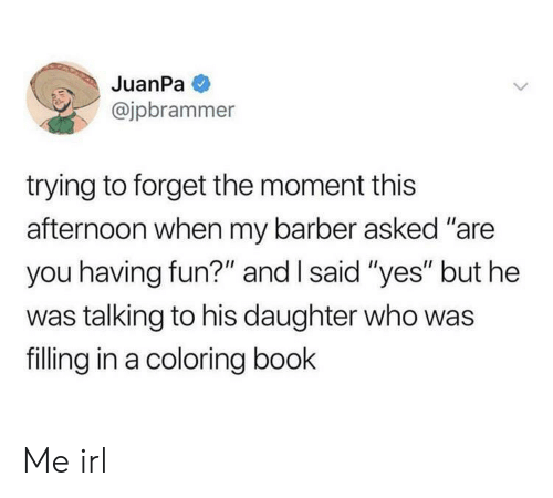"Barber, Book, and Irl: JuanPa  @jpbrammer  trying to forget the moment this  afternoon when my barber asked ""are  you having fun?"" and I said ""yes"" but he  was talking to his daughter who was  filling in a coloring book Me irl"