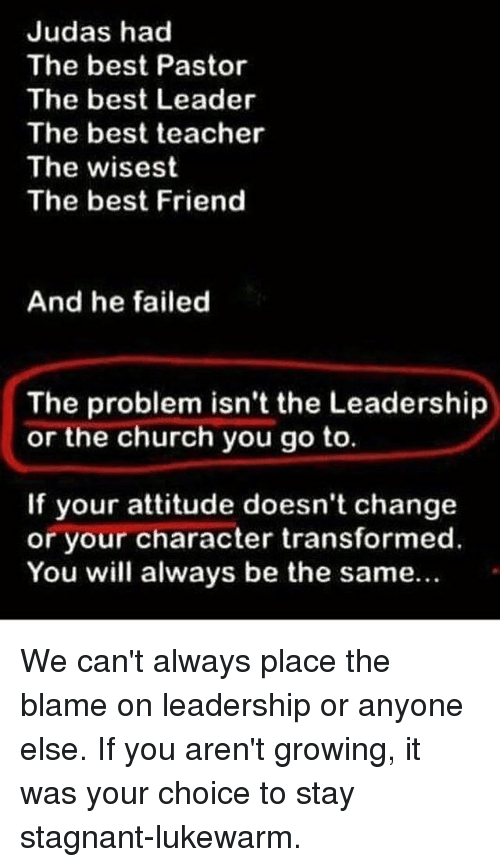 Best Teacher: Judas had  The best Pastor  The best Leader  The best teacher  The wisest  The best Friend  And he failed  The problem isn't the Leadership  or the church you go to.  If your attitude doesn't change  or your character transformed  You will always be the same... We can't always place the blame on leadership or anyone else. If you aren't growing, it was your choice to stay stagnant-lukewarm.