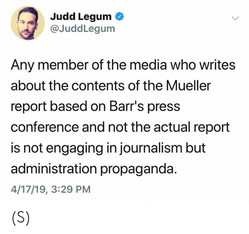 Propaganda, Media, and Who: Judd Legum  @JuddLegum  Any member of the media who writes  about the contents of the Mueller  report based on Barr's press  conference and not the actual report  is not engaging in journalism but  administration propaganda  4/17/19, 3:29 PM (S)