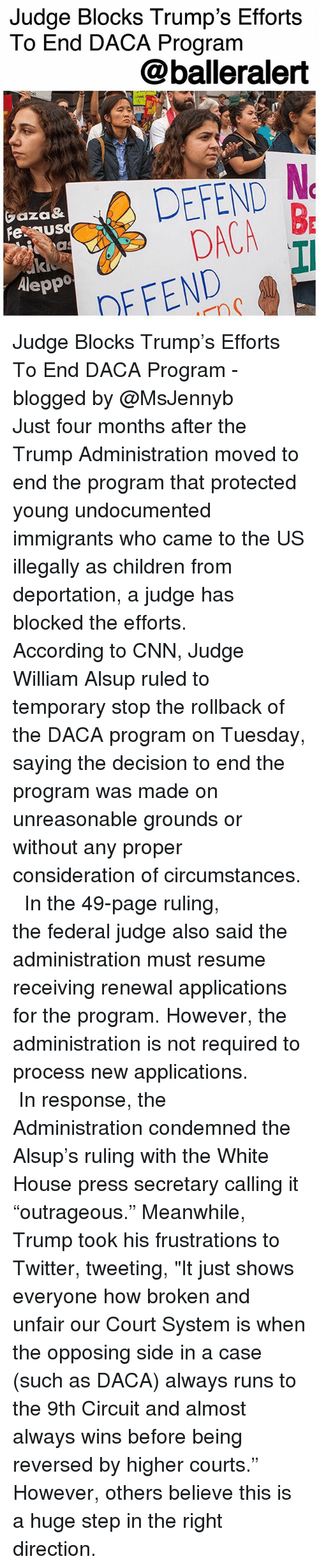 """Children, cnn.com, and Memes: Judge Blocks Trump's Efforts  To End DACA Program  @balleralert  EFEND N  DACA B  DFFENDI  aza&  feus  Aleppo Judge Blocks Trump's Efforts To End DACA Program - blogged by @MsJennyb ⠀⠀⠀⠀⠀⠀⠀ Just four months after the Trump Administration moved to end the program that protected young undocumented immigrants who came to the US illegally as children from deportation, a judge has blocked the efforts. ⠀⠀⠀⠀⠀⠀⠀ ⠀⠀⠀⠀⠀⠀⠀ According to CNN, Judge William Alsup ruled to temporary stop the rollback of the DACA program on Tuesday, saying the decision to end the program was made on unreasonable grounds or without any proper consideration of circumstances. ⠀⠀⠀⠀⠀⠀⠀ ⠀⠀⠀⠀⠀⠀⠀ In the 49-page ruling, the federal judge also said the administration must resume receiving renewal applications for the program. However, the administration is not required to process new applications. ⠀⠀⠀⠀⠀⠀⠀ ⠀⠀⠀⠀⠀⠀⠀ In response, the Administration condemned the Alsup's ruling with the White House press secretary calling it """"outrageous."""" Meanwhile, Trump took his frustrations to Twitter, tweeting, """"It just shows everyone how broken and unfair our Court System is when the opposing side in a case (such as DACA) always runs to the 9th Circuit and almost always wins before being reversed by higher courts."""" However, others believe this is a huge step in the right direction."""
