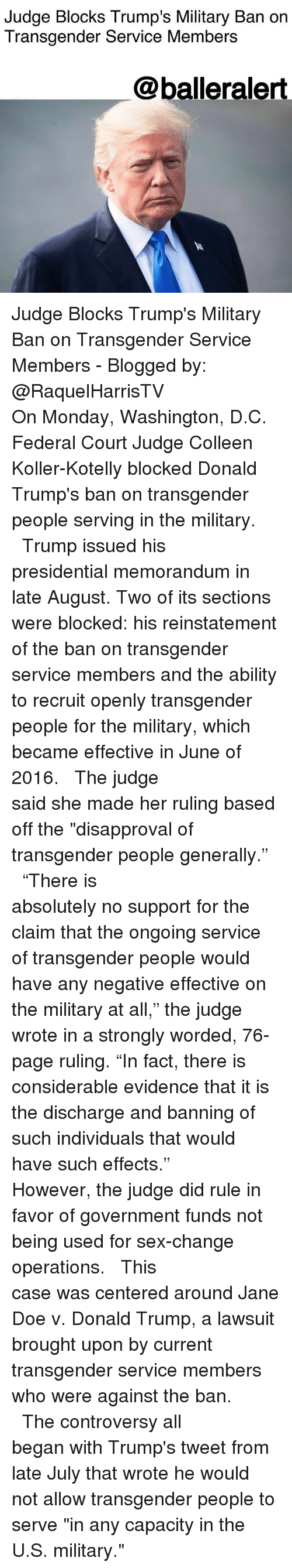 "discharge: Judge Blocks Trump's Military Ban on  Transgender Service Members  @balleralert Judge Blocks Trump's Military Ban on Transgender Service Members - Blogged by: @RaquelHarrisTV ⠀⠀⠀⠀⠀⠀⠀⠀⠀ ⠀⠀⠀⠀⠀⠀⠀⠀⠀ On Monday, Washington, D.C. Federal Court Judge Colleen Koller-Kotelly blocked Donald Trump's ban on transgender people serving in the military. ⠀⠀⠀⠀⠀⠀⠀⠀⠀ ⠀⠀⠀⠀⠀⠀⠀⠀⠀ Trump issued his presidential memorandum in late August. Two of its sections were blocked: his reinstatement of the ban on transgender service members and the ability to recruit openly transgender people for the military, which became effective in June of 2016. ⠀⠀⠀⠀⠀⠀⠀⠀⠀ ⠀⠀⠀⠀⠀⠀⠀⠀⠀ The judge said she made her ruling based off the ""disapproval of transgender people generally."" ⠀⠀⠀⠀⠀⠀⠀⠀⠀ ⠀⠀⠀⠀⠀⠀⠀⠀⠀ ""There is absolutely no support for the claim that the ongoing service of transgender people would have any negative effective on the military at all,"" the judge wrote in a strongly worded, 76-page ruling. ""In fact, there is considerable evidence that it is the discharge and banning of such individuals that would have such effects."" ⠀⠀⠀⠀⠀⠀⠀⠀⠀ ⠀⠀⠀⠀⠀⠀⠀⠀⠀ However, the judge did rule in favor of government funds not being used for sex-change operations. ⠀⠀⠀⠀⠀⠀⠀⠀⠀ ⠀⠀⠀⠀⠀⠀⠀⠀⠀ This case was centered around Jane Doe v. Donald Trump, a lawsuit brought upon by current transgender service members who were against the ban. ⠀⠀⠀⠀⠀⠀⠀⠀⠀ ⠀⠀⠀⠀⠀⠀⠀⠀⠀ The controversy all began with Trump's tweet from late July that wrote he would not allow transgender people to serve ""in any capacity in the U.S. military."""