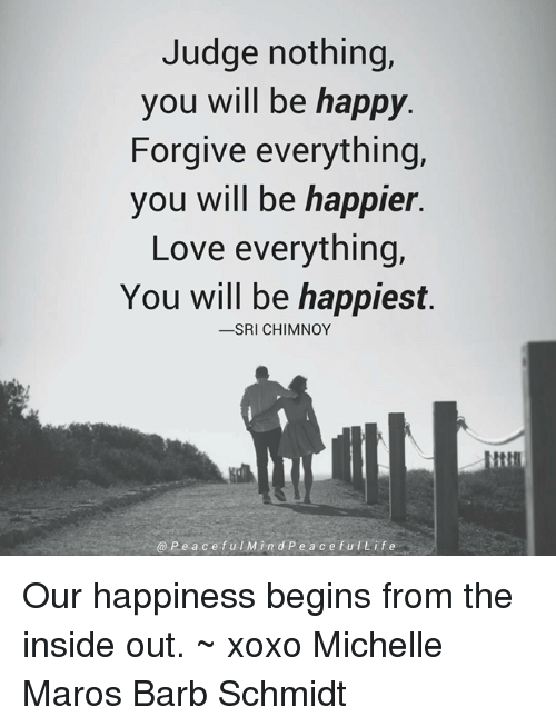 maro: Judge nothing,  you will be happy  Forgive everything,  you will be happier.  Love everything,  You will be happiest.  -SRI CHIMNOY  P e a c e f u l M in d P e a c e f u l L i f e Our happiness begins from the inside out. ~ xoxo Michelle Maros Barb Schmidt