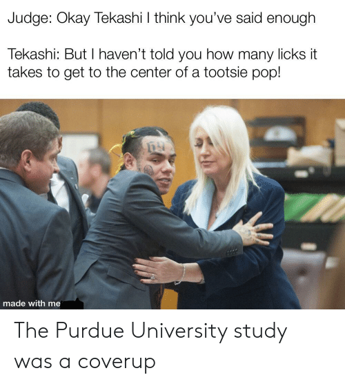 purdue university: Judge: Okay Tekashi I think you've said enough  Tekashi: ButI haven't told you how many licks it  takes to get to the center ofa tootsie pop!  made with me The Purdue University study was a coverup