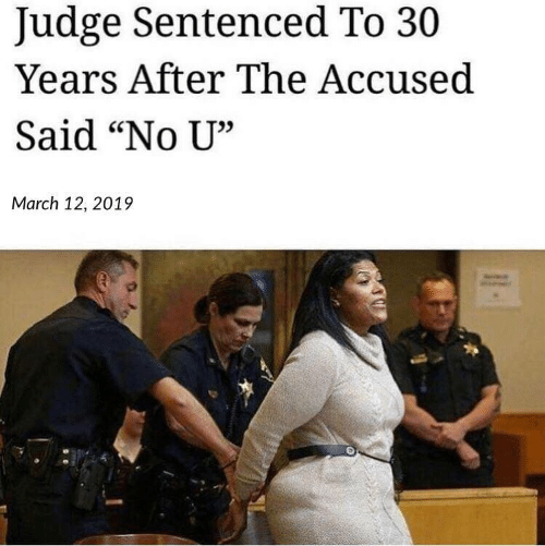 """Judge, March, and No U: Judge Sentenced To 30  Years After The Accused  Said """"No U""""  35  March 12, 2019"""