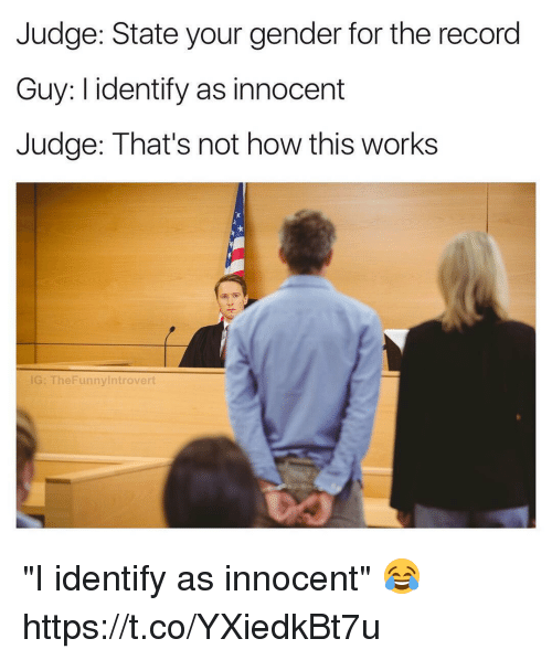 """Thats Not How This Works: Judge: State your gender for the record  Guy: I identify as innocent  Judge: That's not how this works  G: TheFunnylntrovert """"I identify as innocent"""" 😂 https://t.co/YXiedkBt7u"""