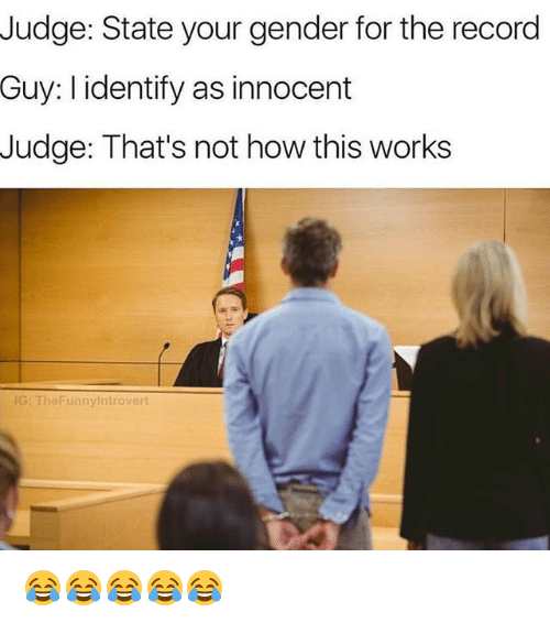 Not How This Works: Judge: State your gender for the record  Guy: I identify as innocent  Judge: That's not how this works  G: TheFunnylntrovert 😂😂😂😂😂