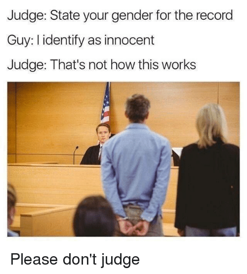 Not How This Works: Judge: State your gender for the record  Guy: I identify as innocent  Judge: That's not how this works Please don't judge