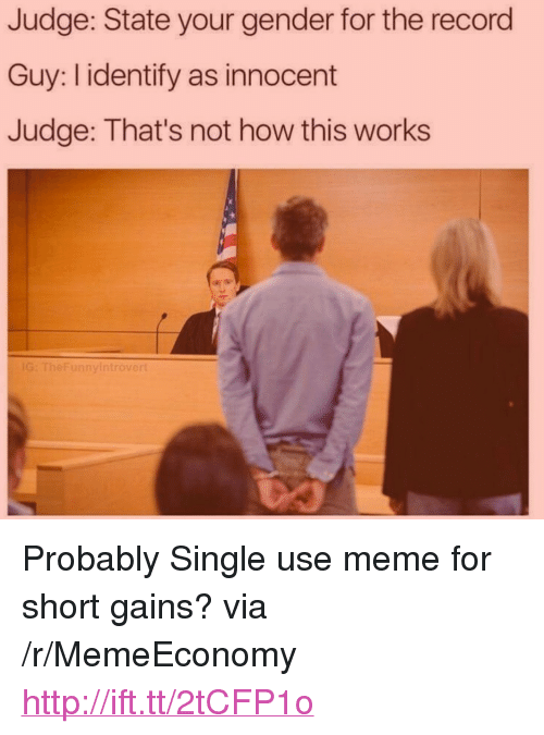"Not How This Works: Judge: State your gender for the record  Guy: I identify as innocent  Judge: That's not how this works  G: TheFunnyi  introve <p>Probably Single use meme for short gains? via /r/MemeEconomy <a href=""http://ift.tt/2tCFP1o"">http://ift.tt/2tCFP1o</a></p>"