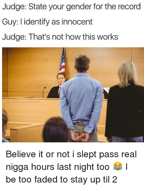 Thats Not How This Works: Judge: State your gender for the record  Guy: l identify as innocent  Judge: That's not how this works  G: TheFunnyintrovert Believe it or not i slept pass real nigga hours last night too 😂 I be too faded to stay up til 2