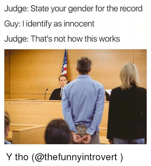 Not How This Works: Judge: State your gender for the record  Guy: l identify as innocent  Judge: That's not how this works  G: TheFunnyintrovert Y tho (@thefunnyintrovert )
