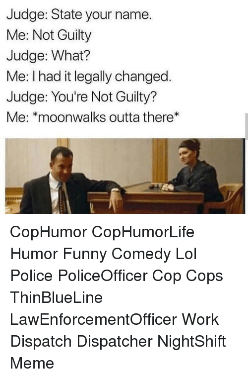 funny comedy: Judge: State your name.  Me: Not Guilty  Judge: What?  Me: I had it legally changed.  Judge: You're Not Guilty?  Me: *moonwalks outta there* CopHumor CopHumorLife Humor Funny Comedy Lol Police PoliceOfficer Cop Cops ThinBlueLine LawEnforcementOfficer Work Dispatch Dispatcher NightShift Meme