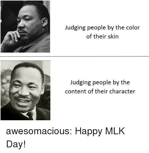 MLK Day, Tumblr, and Blog: Judging people by the color  of their skin  Judging people by the  content of their character awesomacious:  Happy MLK Day!