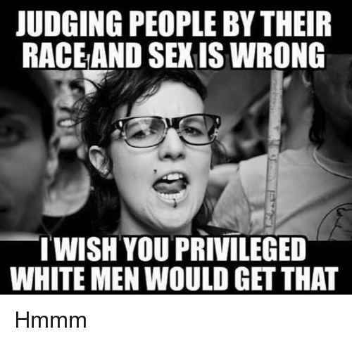 Sexis: JUDGING PEOPLE BY THEIR  RACEAND SEXIS WRONG  TWISH YOU PRIVILEGED  WHITE MEN WOULD GET THAT Hmmm