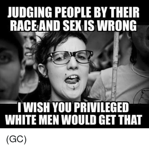 Sexis: JUDGING PEOPLE BY THEIR  RACEAND SEXIS WRONG  WISH YOU PRIVILEGED  WHITE MEN WOULD GET THAT (GC)