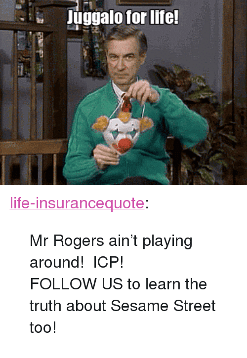 """Life, Sesame Street, and Tumblr: Juggalo for life <p><a href=""""http://life-insurancequote.tumblr.com/post/151479775525/mr-rogers-aint-playing-around-icp-follow-us-to"""" class=""""tumblr_blog"""">life-insurancequote</a>:</p><blockquote> <p>Mr Rogers ain't playing around! ICP!</p> <p>FOLLOW US to learn the truth about Sesame Street too!<br/></p> </blockquote>"""