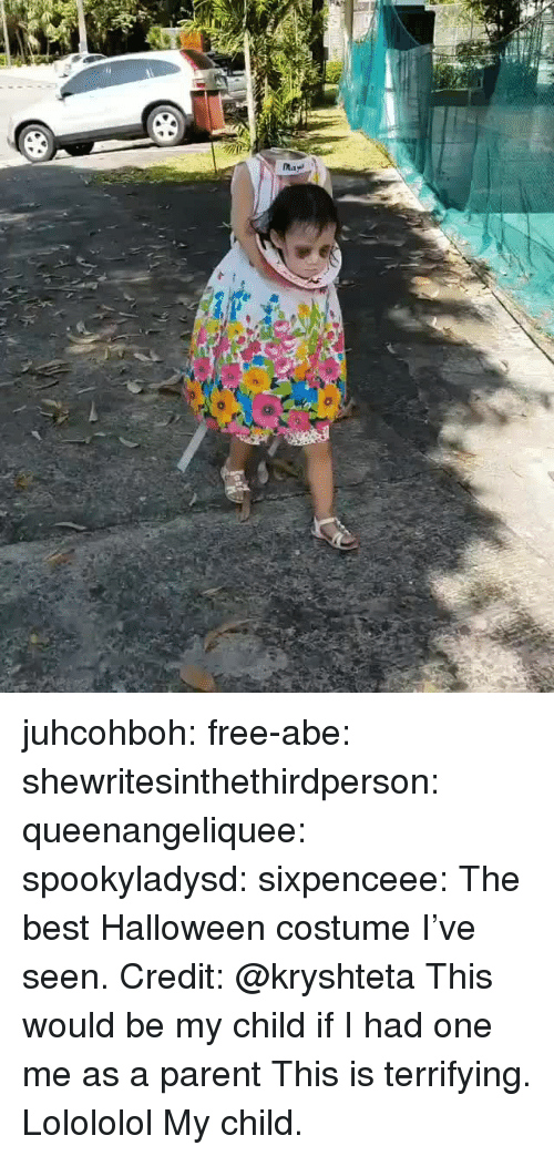 Me As A Parent: juhcohboh:  free-abe:  shewritesinthethirdperson:  queenangeliquee:  spookyladysd:  sixpenceee: The best Halloween costume I've seen. Credit:@kryshteta This would be my child if I had one   me as a parent   This is terrifying.  Lolololol  My child.