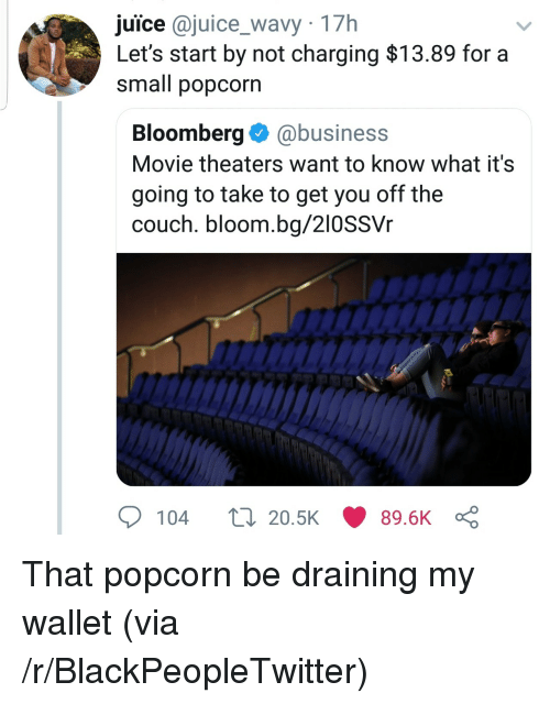 Blackpeopletwitter, Juice, and Business: juice @juice_wavy 17h  Let's start by not charging $13.89 for a  small popcorn  Bloomberg@business  Movie theaters want to know what it's  going to take to get you off the  couch. bloom.bg/210SSVr  104  20.5K  89.6K That popcorn be draining my wallet (via /r/BlackPeopleTwitter)