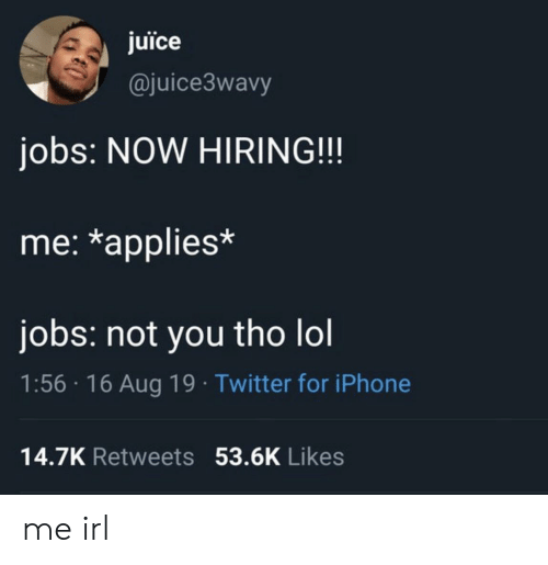 applies: juice  @juice3wavy  jobs: NOW HIRING!!!  me: *applies*  jobs: not you tho lol  1:56 16 Aug 19 Twitter for iPhone  14.7K Retweets 53.6K Likes me irl
