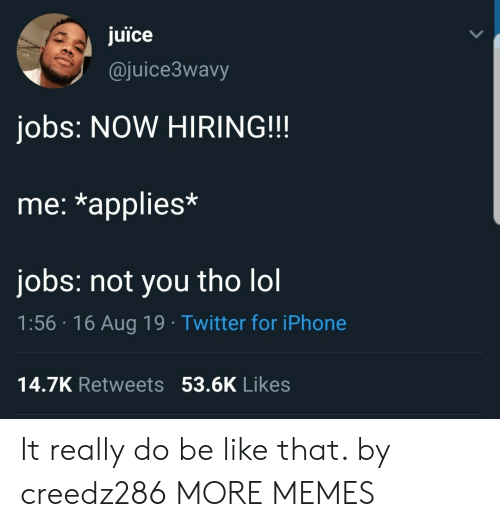 applies: juice  @juice3wavy  jobs: NOW HIRING!!  me: *applies*  jobs: not you tho lol  1:56 16 Aug 19 Twitter for iPhone  14.7K Retweets 53.6K Likes It really do be like that. by creedz286 MORE MEMES