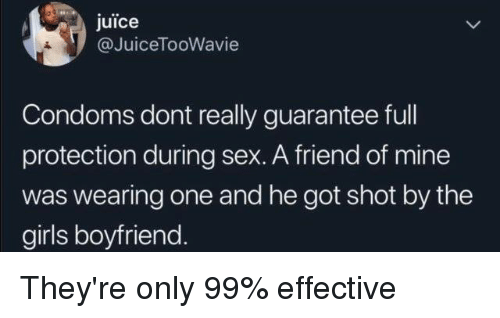 Dank, Girls, and Juice: juice  @JuiceTooWavie  Condoms dont really guarantee full  protection during sex. A friend of mine  was wearing one and he got shot by the  girls boyfriend. They're only 99% effective