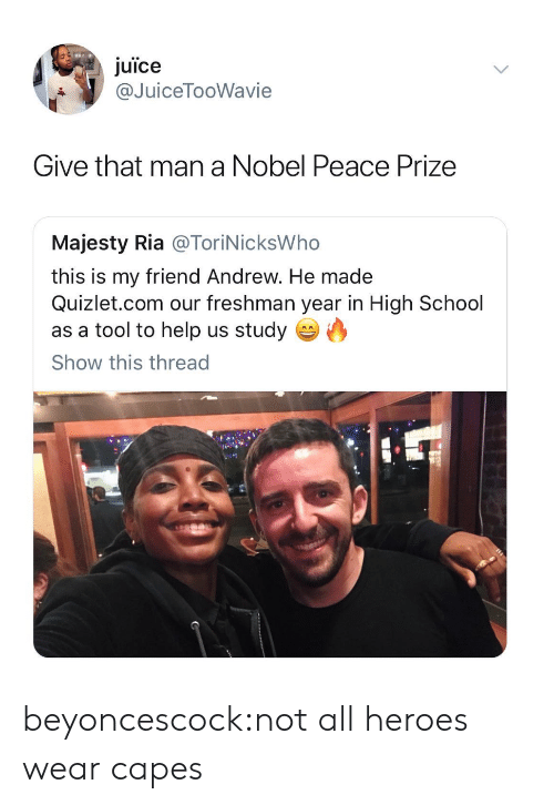 A Tool: juice  @JuiceTooWavie  Give that man a Nobel Peace Prize  Majesty Ria @ToriNicksWho  this is my friend Andrew. He made  Quizlet.com our freshman year in High School  as a tool to help us studyO  Show this thread beyoncescock:not all heroes wear capes