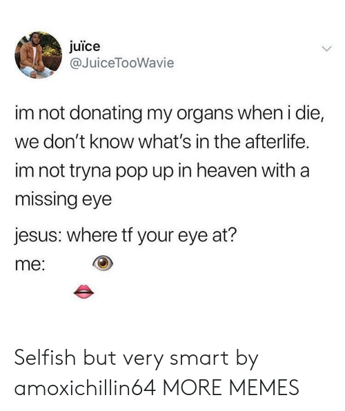 pop up: juice  @JuiceTooWavie  im not donating my organs when i die,  we don't know what's in the afterlife.  im not tryna pop up in heaven with a  missing eye  jesus: where tf your eye at?  me: Selfish but very smart by amoxichillin64 MORE MEMES