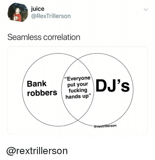"""correlation: Juice  @RexTrillerson  Seamless correlation  Bank DJ's  """"Everyone  put your  robbers fucking  hands up""""  lerso @rextrillerson"""