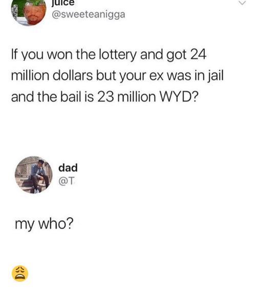 Dad, Jail, and Juice: juice  @sweeteanigga  If you won the lottery and got 24  million dollars but your ex was in jail  and the bail is 23 million WYD?  dad  @T  my who? 😩