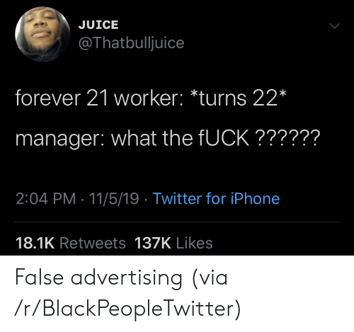 advertising: JUICE  @Thatbulljuice  forever 21 worker: *turns 22*  manager: what the FUCK??????  2:04 PM 11/5/19 Twitter for iPhone  18.1K Retweets 137K Likes False advertising (via /r/BlackPeopleTwitter)