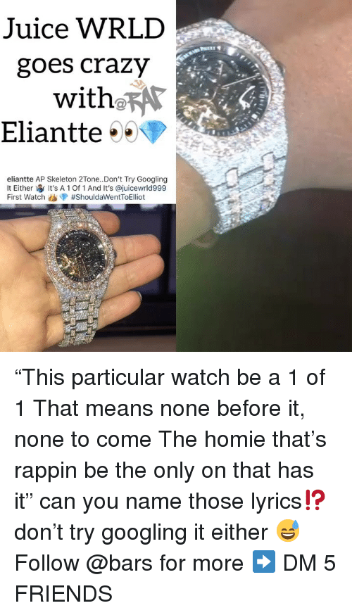 """Crazy, Friends, and Homie: Juice WRLD  goes crazy  with RAr  Eliantte  eliantte AP Skeleton 2Tone..Don't Try Googling  lt Either It's A 1 Of 1 And It's @juicewrld999  First Watch """"This particular watch be a 1 of 1 That means none before it, none to come The homie that's rappin be the only on that has it"""" can you name those lyrics⁉️ don't try googling it either 😅 Follow @bars for more ➡️ DM 5 FRIENDS"""