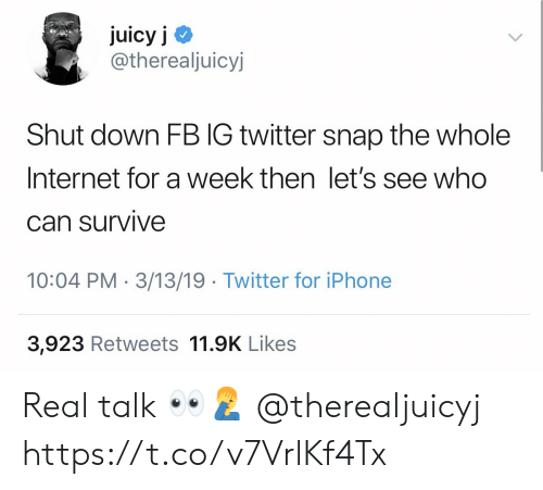 Internet, Iphone, and Twitter: juicy j <  @therealjuicyj  Shut down FB IG twitter snap the whole  Internet for a week then let's see who  Can survive  10:04 PM 3/13/19 Twitter for iPhone  3,923 Retweets 11.9K Likes Real talk 👀🤦♂️ @therealjuicyj https://t.co/v7VrlKf4Tx