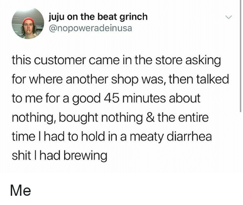 The Grinch, Memes, and Shit: juju on the beat grinch  @nopoweradeinusa  this customer came in the store asking  for where another shop was, then talked  to me for a good 45 minutes about  nothing, bought nothing & the entire  time l had to hold in a meaty diarrhea  shit I had brewing Me