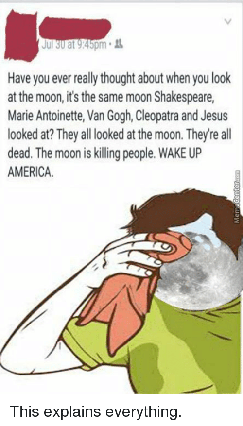 wake up america: Jul 30 at 9:45pm  Have you ever really thought aboutwhen you look  at the moon, it's the same moon Shakespeare,  Marie Antoinette, Van Gogh, Cleopatra and Jesus  looked at? They all looked at the moon. Theyre all  dead. The moon is killing people.  WAKE UP  AMERICA. This explains everything.