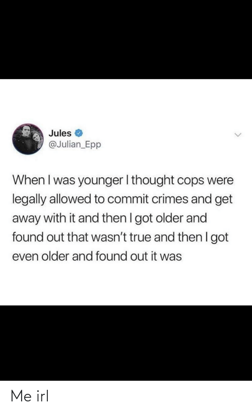younger: Jules  @Julian_Epp  When I was younger I thought cops were  legally allowed to commit crimes and get  away with it and then I got older and  found out that wasn't true and then I got  even older and found out it was Me irl